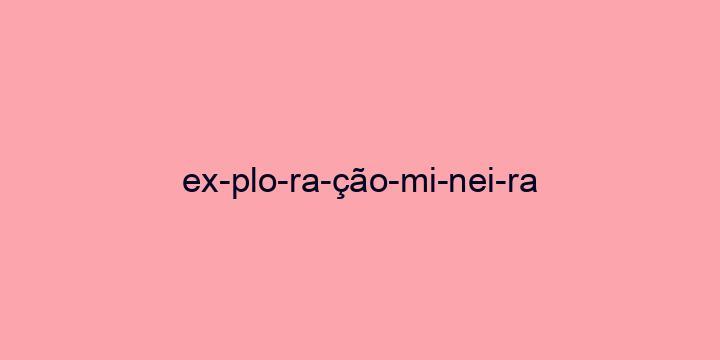 Separação silábica da palavra Exploração mineira: Ex-plo-ra-ção-mi-nei-ra