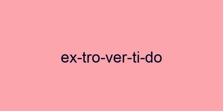 Separação silábica da palavra Extrovertido: Ex-tro-ver-ti-do