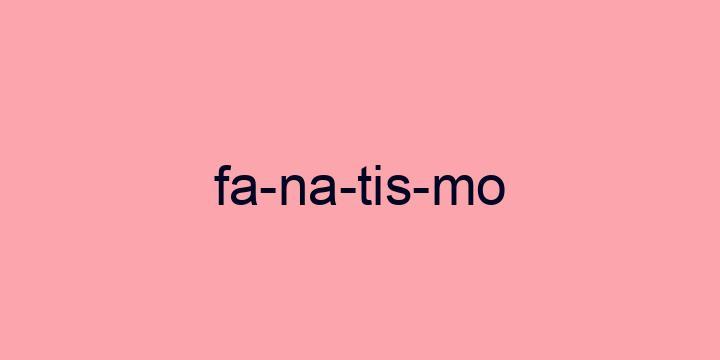 Separação silábica da palavra Fanatismo: Fa-na-tis-mo