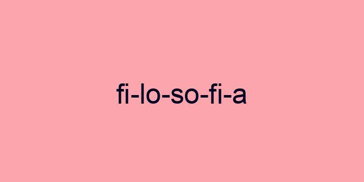 Separação silábica da palavra Filosofia: Fi-lo-so-fi-a