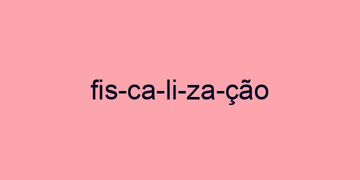 Separação silábica da palavra Fiscalização: Fis-ca-li-za-ção