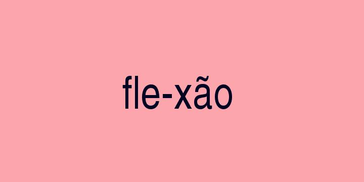 Separação silábica da palavra Flexão: Fle-xão