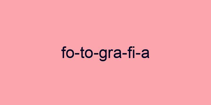 Separação silábica da palavra Fotografia: Fo-to-gra-fi-a