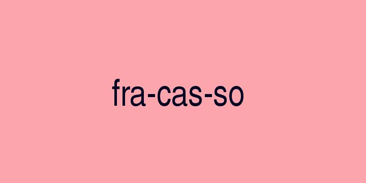 Separação silábica da palavra Fracasso: Fra-cas-so