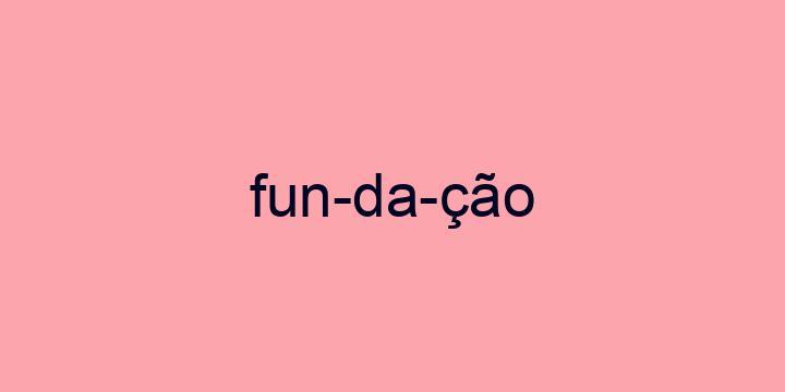 Separação silábica da palavra Fundação: Fun-da-ção