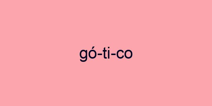 Separação silábica da palavra Gótico: Gó-ti-co