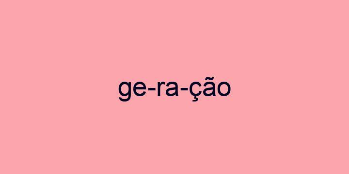 Separação silábica da palavra Geração: Ge-ra-ção