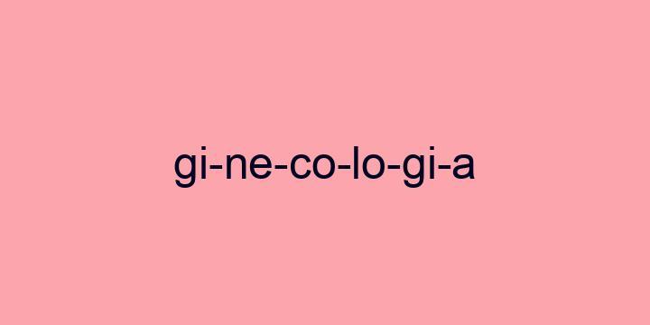 Separação silábica da palavra Ginecologia: Gi-ne-co-lo-gi-a