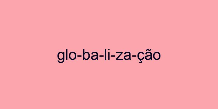 Separação silábica da palavra Globalização: Glo-ba-li-za-ção