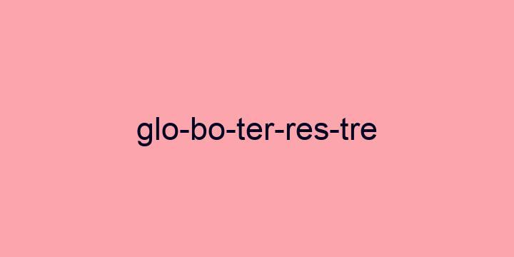Separação silábica da palavra Globo terrestre: Glo-bo-ter-res-tre