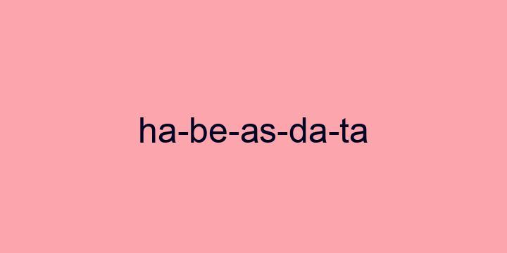 Separação silábica da palavra Habeas data: Ha-be-as-da-ta