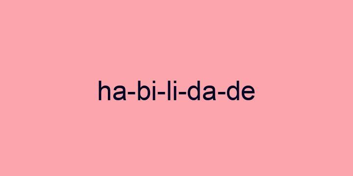Separação silábica da palavra Habilidade: Ha-bi-li-da-de