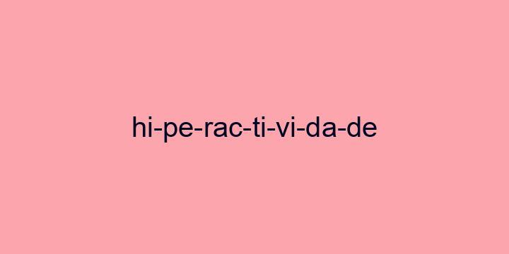 Separação silábica da palavra Hiperactividade: Hi-pe-rac-ti-vi-da-de