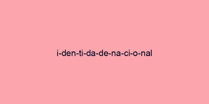 Separação silábica da palavra Identidade nacional: I-den-ti-da-de-na-ci-o-nal
