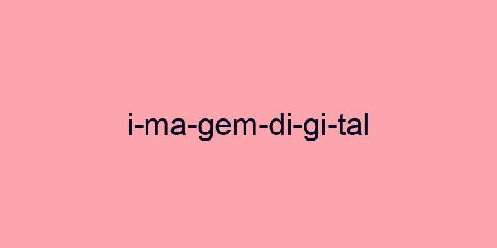 Separação silábica da palavra Imagem digital: I-ma-gem-di-gi-tal