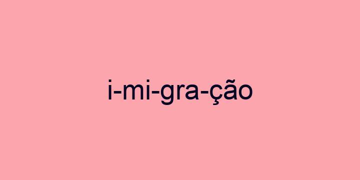 Separação silábica da palavra Imigração: I-mi-gra-ção
