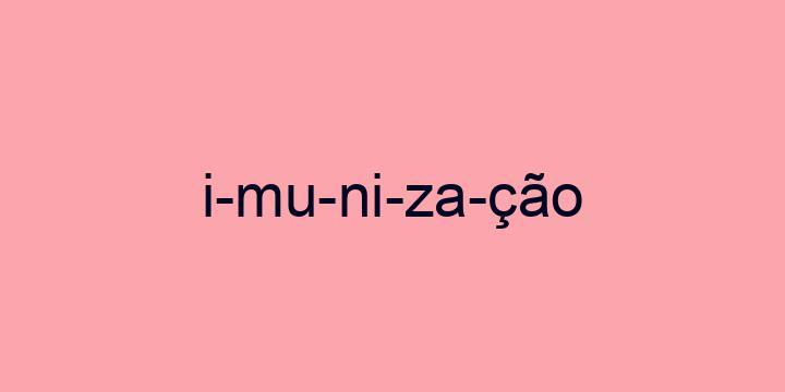 Separação silábica da palavra Imunização: I-mu-ni-za-ção