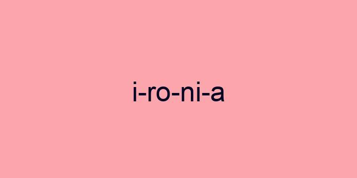 Separação silábica da palavra Ironia: I-ro-ni-a