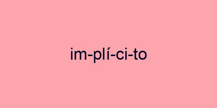 Separação silábica da palavra Implícito: Im-plí-ci-to
