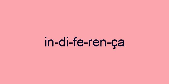 Separação silábica da palavra Indiferença: In-di-fe-ren-ça