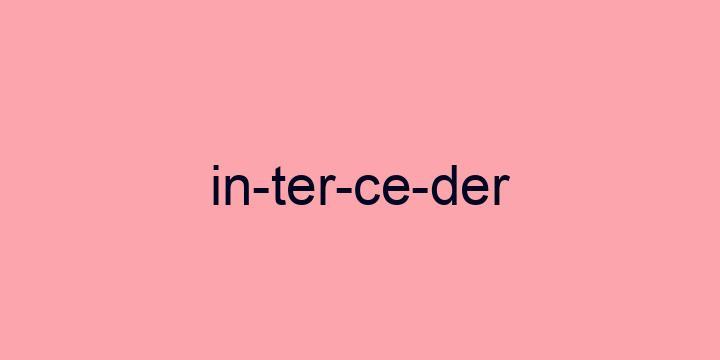 Separação silábica da palavra Interceder: In-ter-ce-der
