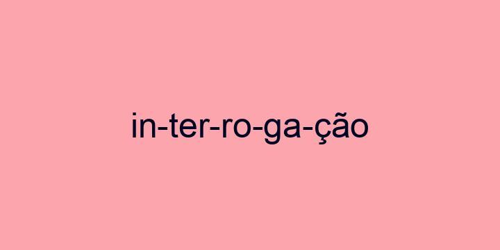 Separação silábica da palavra Interrogação: In-ter-ro-ga-ção