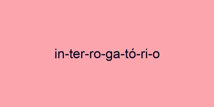 Separação silábica da palavra Interrogatório: In-ter-ro-ga-tó-ri-o