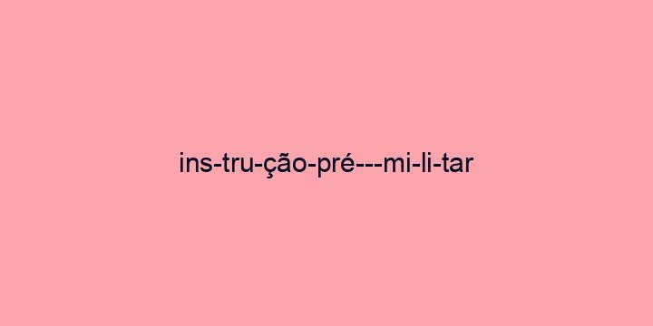 Separação silábica da palavra Instrução pré-militar: Ins-tru-ção-pré---mi-li-tar