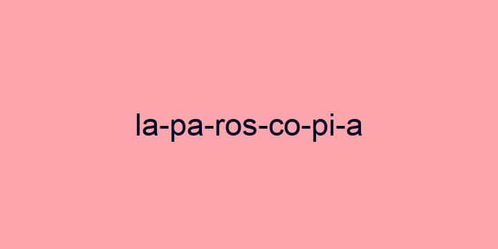 Separação silábica da palavra Laparoscopia: La-pa-ros-co-pi-a