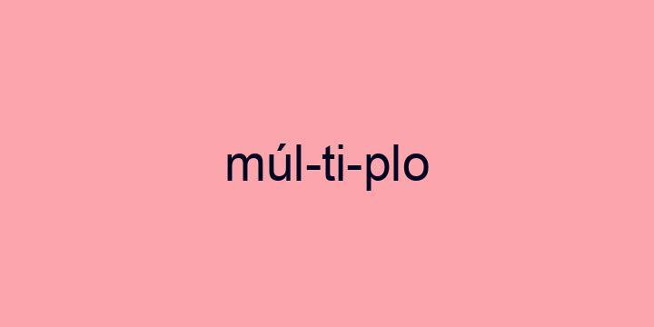 Separação silábica da palavra Múltiplo: Múl-ti-plo