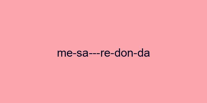 Separação silábica da palavra Mesa-redonda: Me-sa---re-don-da