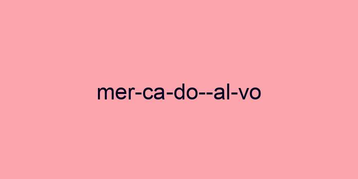Separação silábica da palavra Mercado-alvo: Mer-ca-do--al-vo
