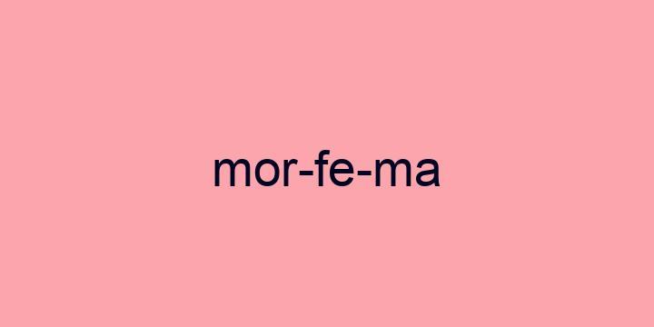 Separação silábica da palavra Morfema: Mor-fe-ma