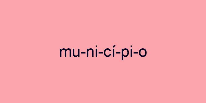 Separação silábica da palavra Município: Mu-ni-cí-pi-o