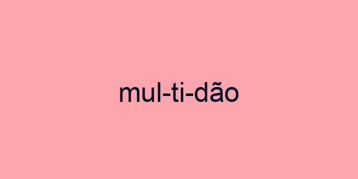 Separação silábica da palavra Multidão: Mul-ti-dão