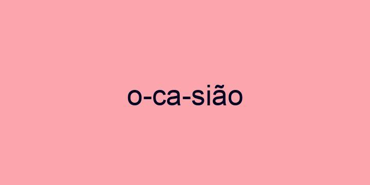 Separação silábica da palavra Ocasião: O-ca-sião