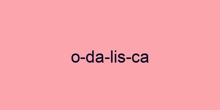 Separação silábica da palavra Odalisca: O-da-lis-ca