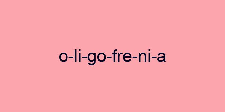 Separação silábica da palavra Oligofrenia: O-li-go-fre-ni-a