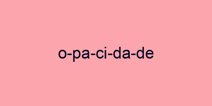 Separação silábica da palavra Opacidade: O-pa-ci-da-de