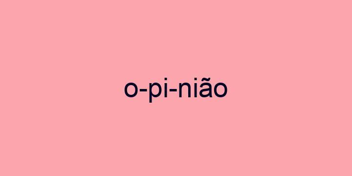 Separação silábica da palavra Opinião: O-pi-nião