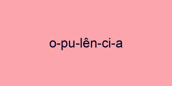 Separação silábica da palavra Opulência: O-pu-lên-ci-a