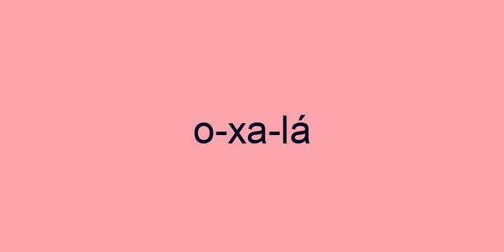 Separação silábica da palavra Oxalá: O-xa-lá