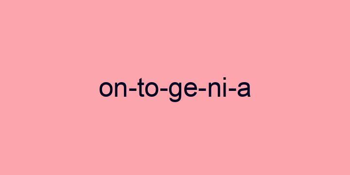 Separação silábica da palavra Ontogenia: On-to-ge-ni-a