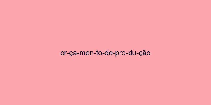Separação silábica da palavra Orçamento de produção: Or-ça-men-to-de-pro-du-ção