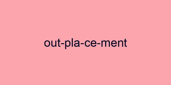 Separação silábica da palavra Outplacement: Out-pla-ce-ment