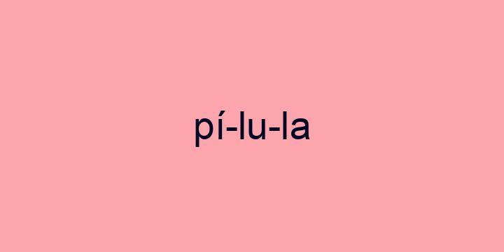 Separação silábica da palavra Pílula: Pí-lu-la