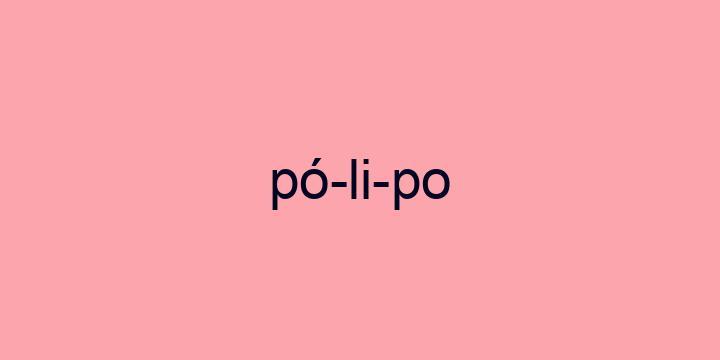 Separação silábica da palavra Pólipo: Pó-li-po