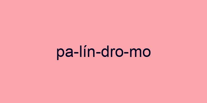 Separação silábica da palavra Palíndromo: Pa-lín-dro-mo