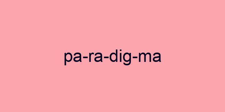 Separação silábica da palavra Paradigma: Pa-ra-dig-ma