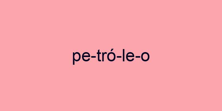 Separação silábica da palavra Petróleo: Pe-tró-le-o
